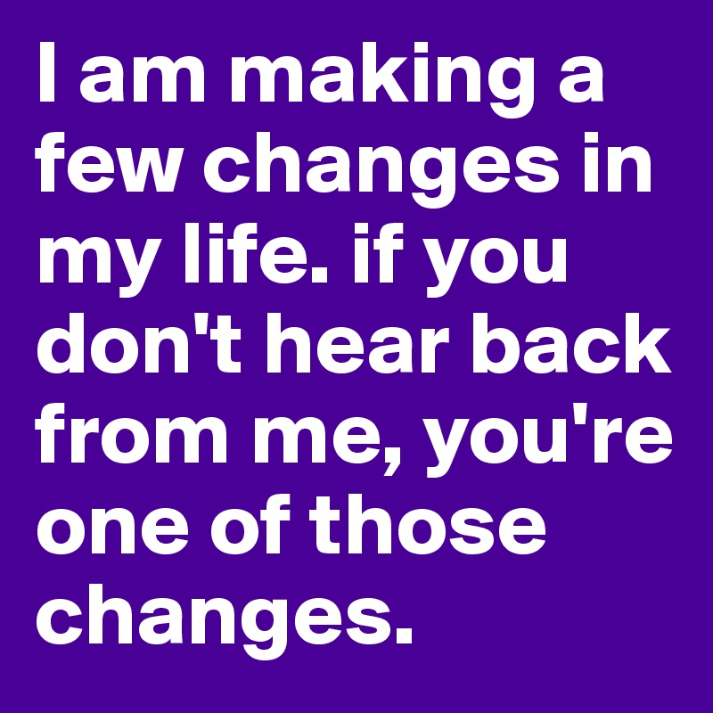 I am making a few changes in my life. if you don't hear back from me, you're one of those changes.