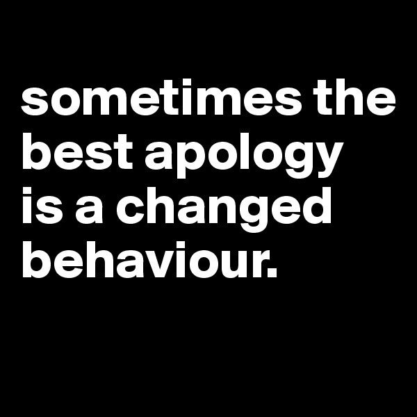 sometimes the best apology is a changed behaviour.