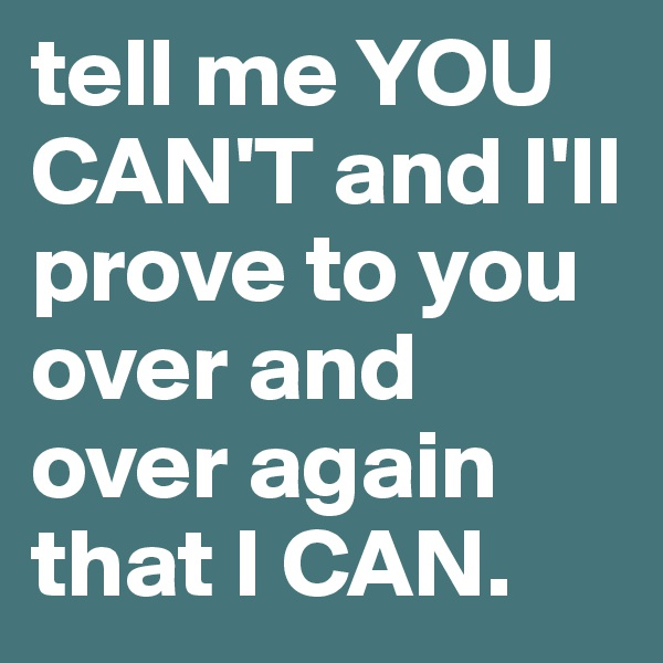 tell me YOU CAN'T and I'll prove to you over and over again that I CAN.
