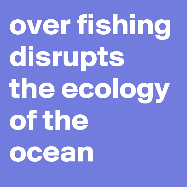 over fishing disrupts the ecology of the ocean
