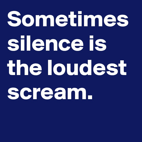 Sometimes silence is the loudest scream.