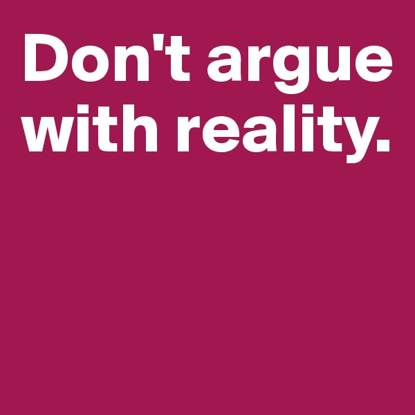 Don't argue  with reality.
