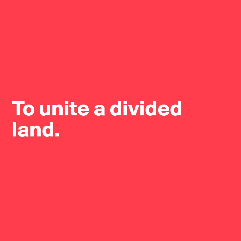 To unite a divided land.