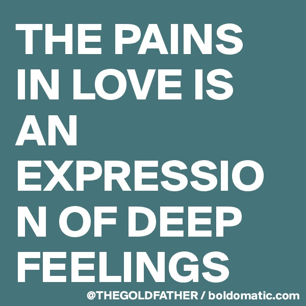 THE PAINS IN LOVE IS AN EXPRESSION OF DEEP FEELINGS