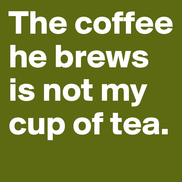 The coffee he brews is not my cup of tea.
