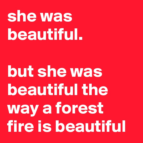 she was beautiful.  but she was beautiful the way a forest fire is beautiful