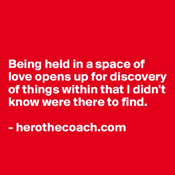 Being held in a space of love opens up for discovery of things within that I didn't know were there to find.  - herothecoach.com