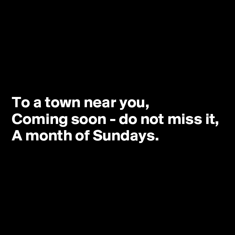 To a town near you, Coming soon - do not miss it, A month of Sundays.