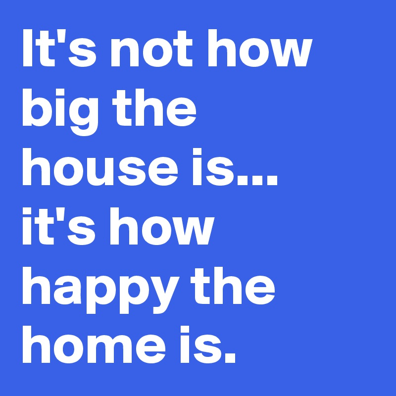 It's not how big the house is... it's how happy the home is.