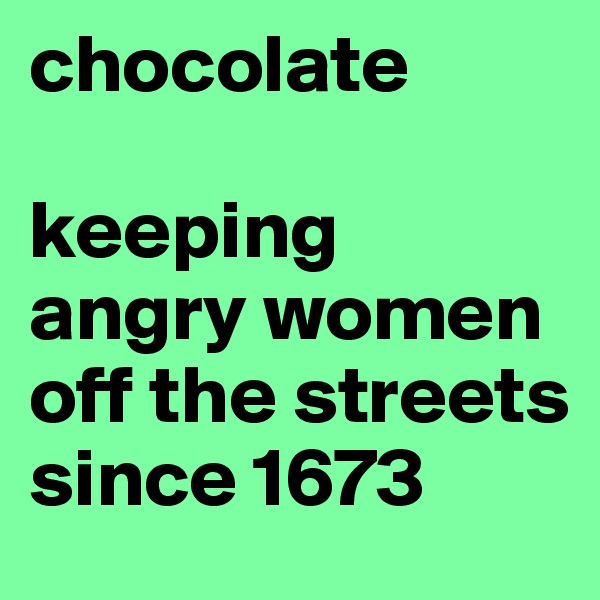 chocolate  keeping angry women off the streets since 1673