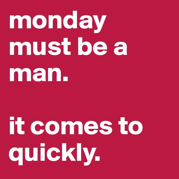 monday must be a man.  it comes to quickly.