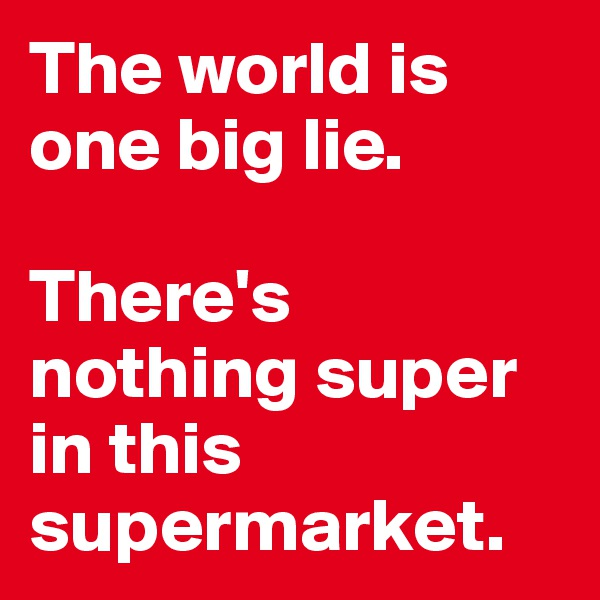 The world is one big lie.   There's nothing super in this supermarket.