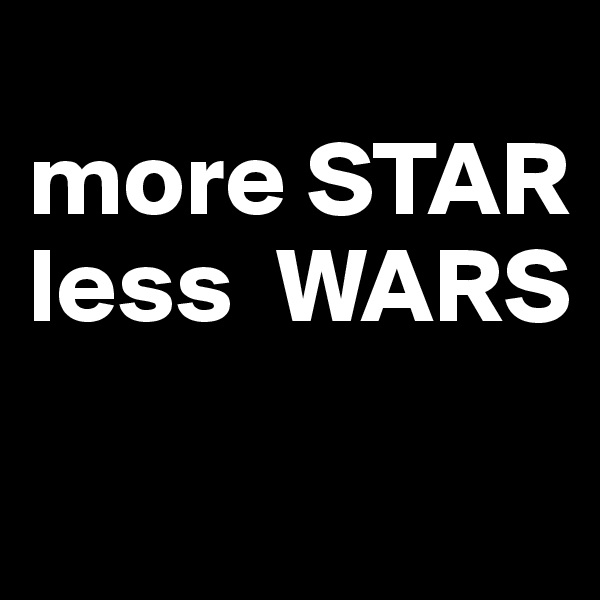 more STAR less  WARS