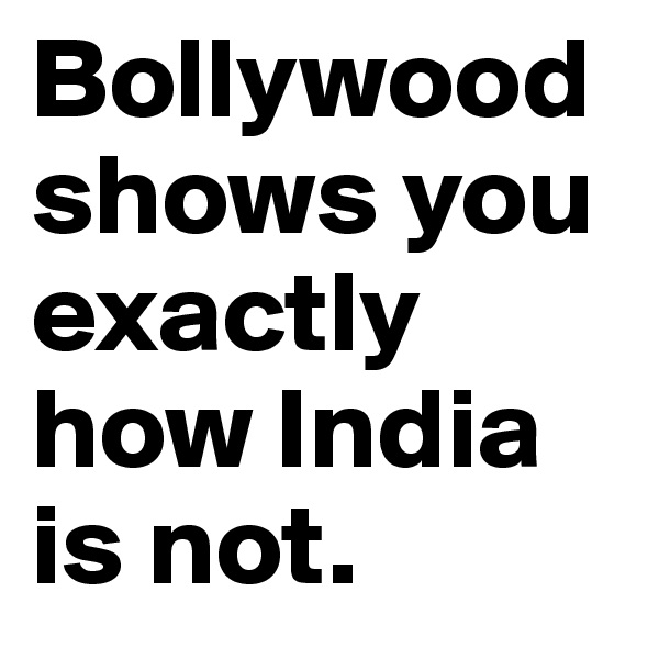 Bollywood shows you exactly  how India is not.