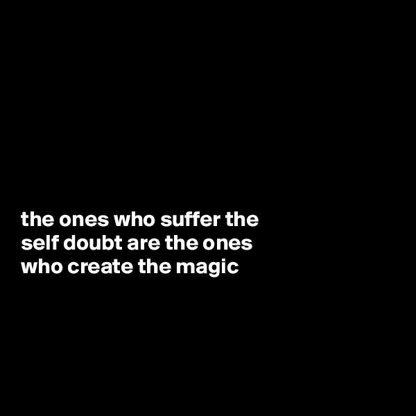 the ones who suffer the  self doubt are the ones  who create the magic
