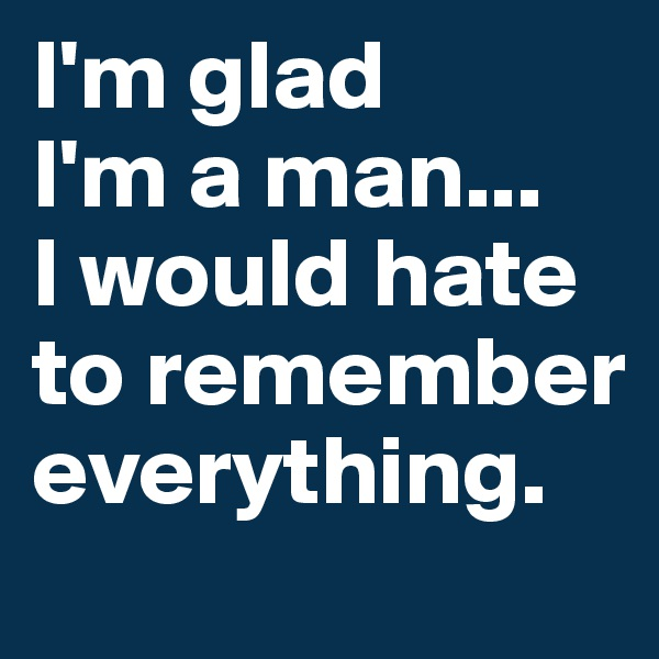 I'm glad  I'm a man...  I would hate to remember everything.