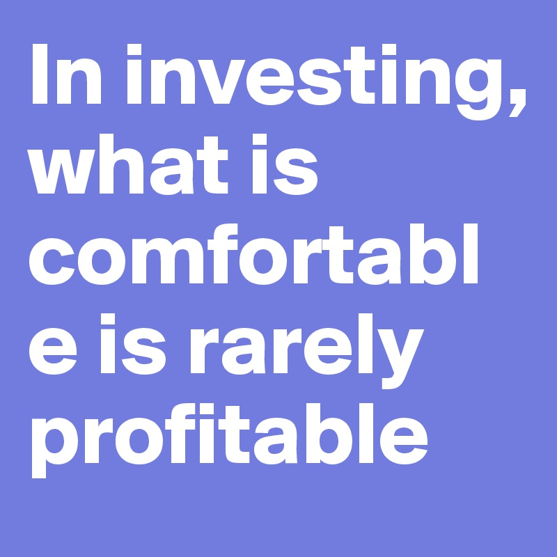 In investing, what is comfortable is rarely profitable