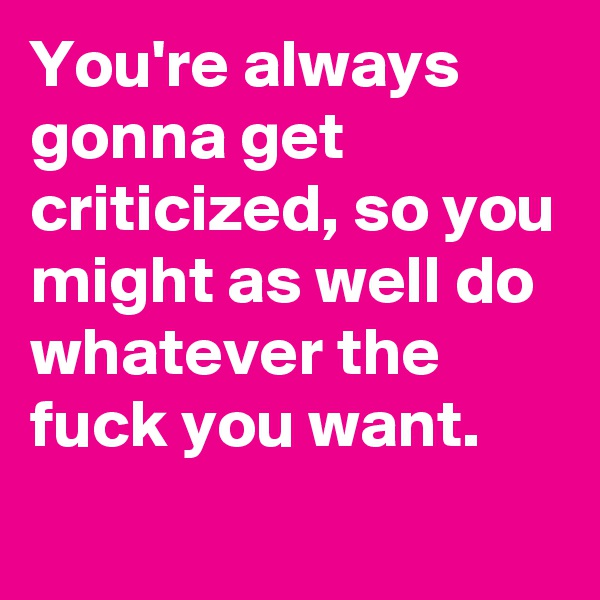 You're always gonna get criticized, so you might as well do whatever the fuck you want.