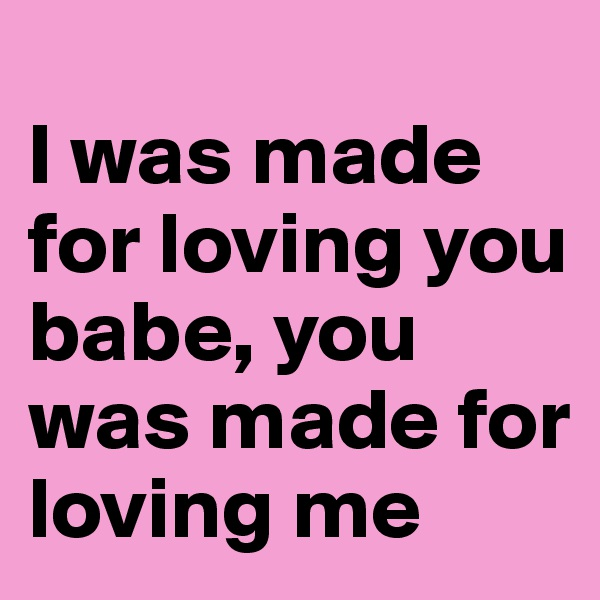 I was made for loving you babe, you was made for loving me