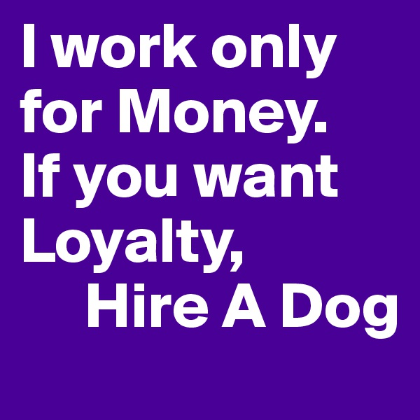 I work only for Money. If you want Loyalty,      Hire A Dog