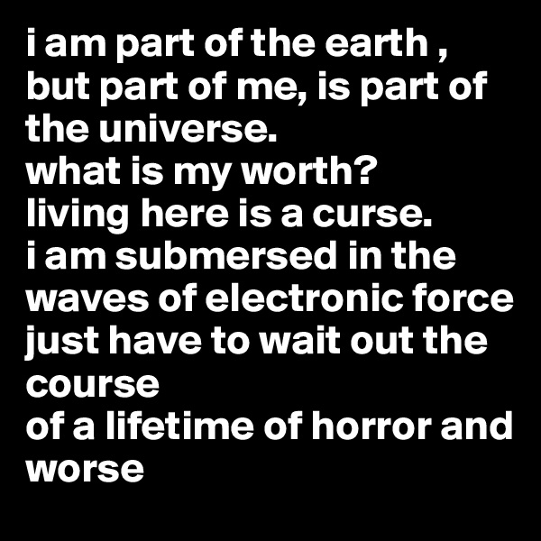 i am part of the earth , but part of me, is part of the universe. what is my worth?  living here is a curse. i am submersed in the waves of electronic force  just have to wait out the course  of a lifetime of horror and worse