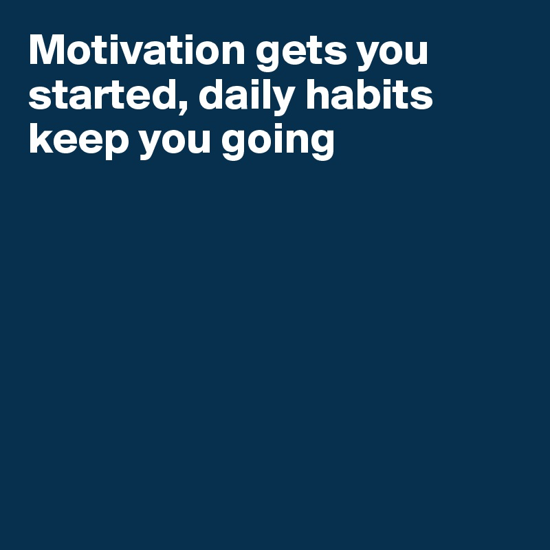 Motivation gets you started, daily habits keep you going