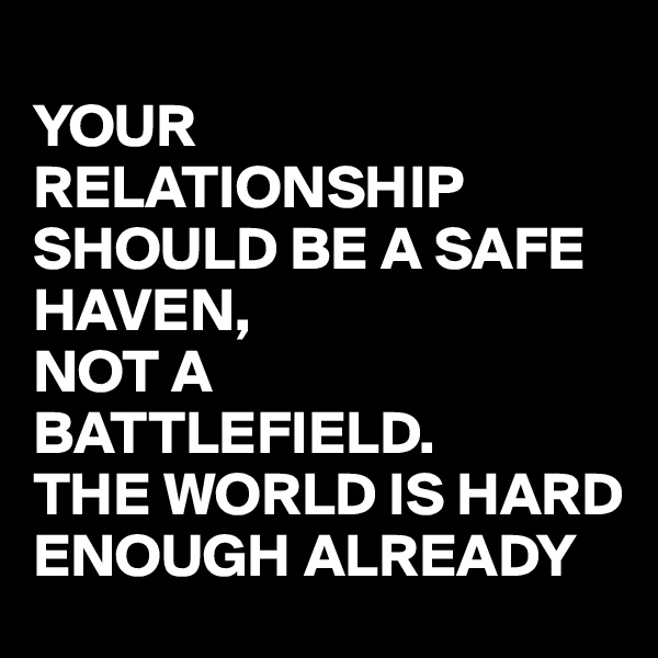 YOUR RELATIONSHIP SHOULD BE A SAFE HAVEN, NOT A BATTLEFIELD. THE WORLD IS HARD ENOUGH ALREADY
