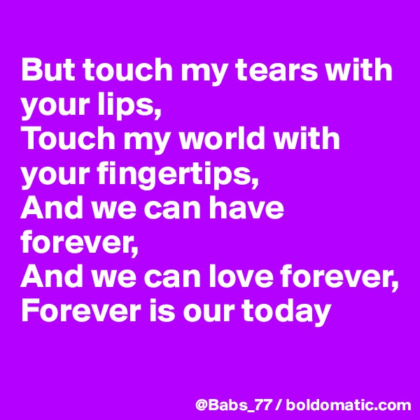 But touch my tears with your lips, Touch my world with your fingertips, And we can have forever, And we can love forever, Forever is our today