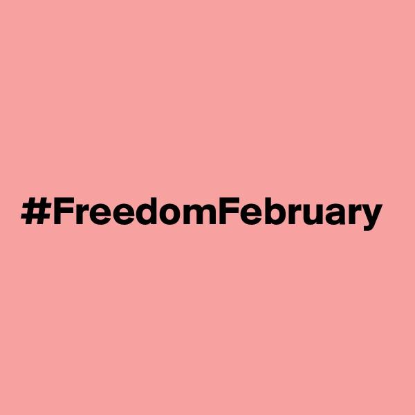 #FreedomFebruary