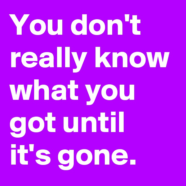 You don't really know what you got until it's gone.