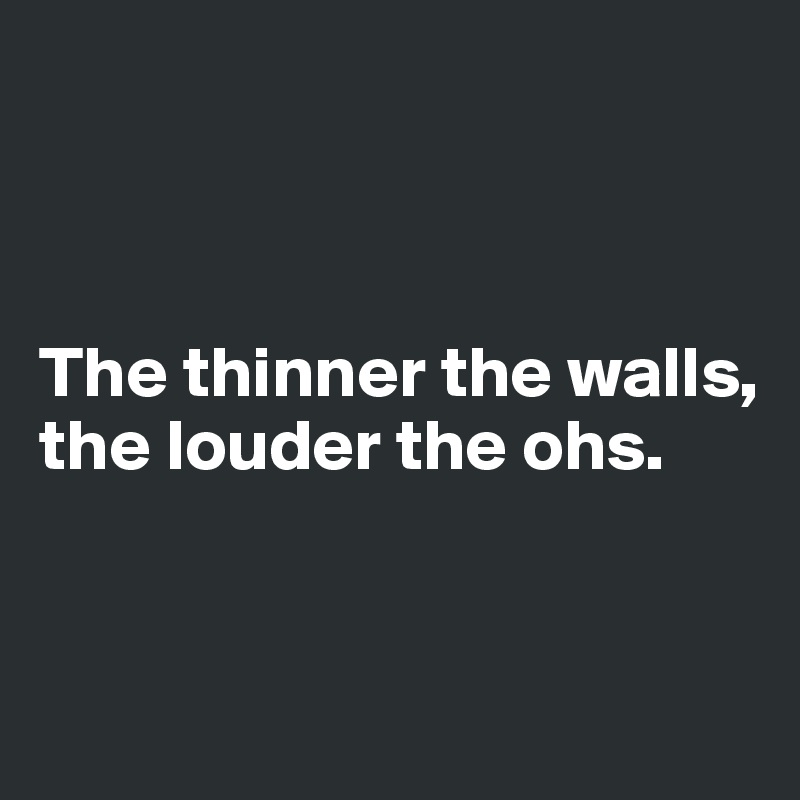 The thinner the walls, the louder the ohs.