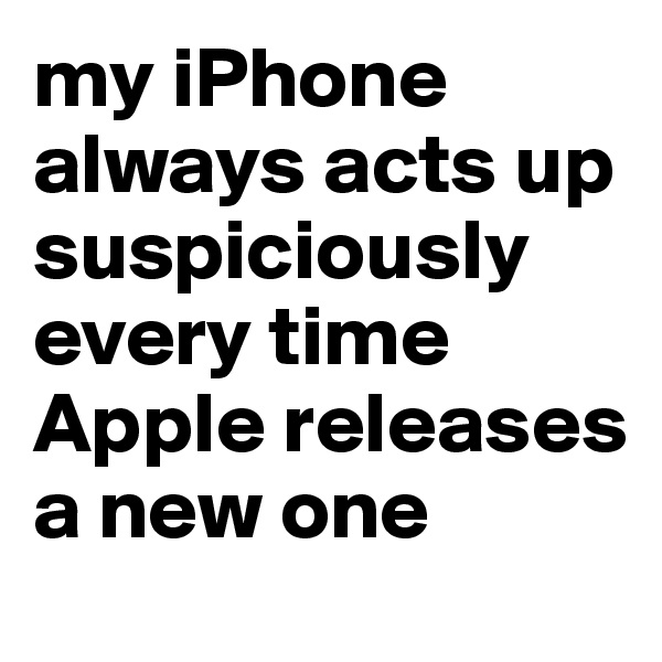 my iPhone always acts up suspiciously every time Apple releases a new one