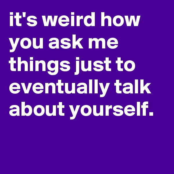 it's weird how you ask me things just to eventually talk about yourself.