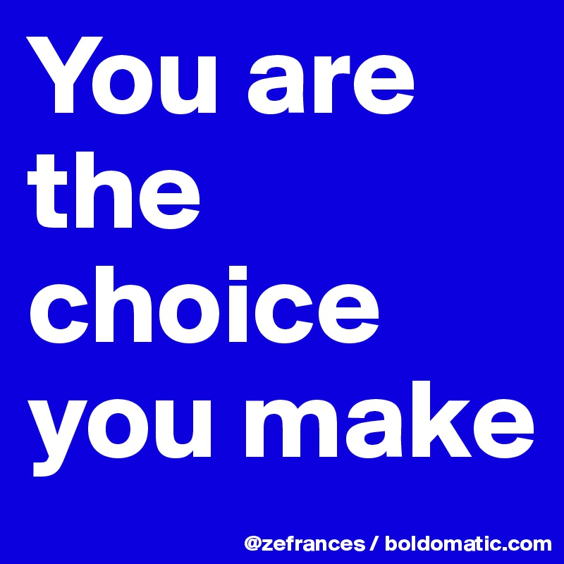 You are the choice you make