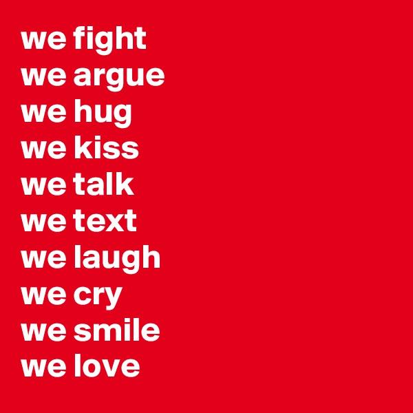 we fight we argue we hug  we kiss we talk  we text we laugh we cry we smile we love