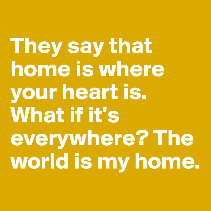 They say that home is where your heart is. What if it's everywhere? The world is my home.