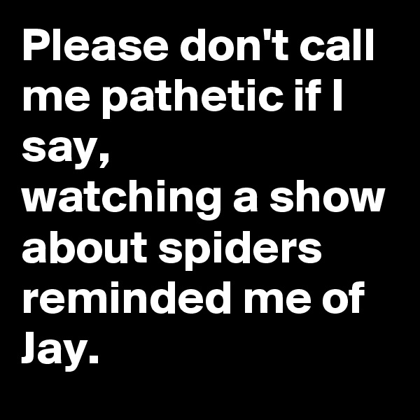 Please don't call me pathetic if I say,  watching a show about spiders reminded me of Jay.