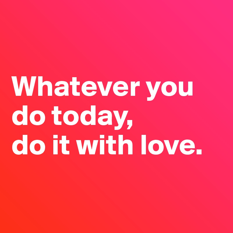 Whatever you do today,  do it with love.
