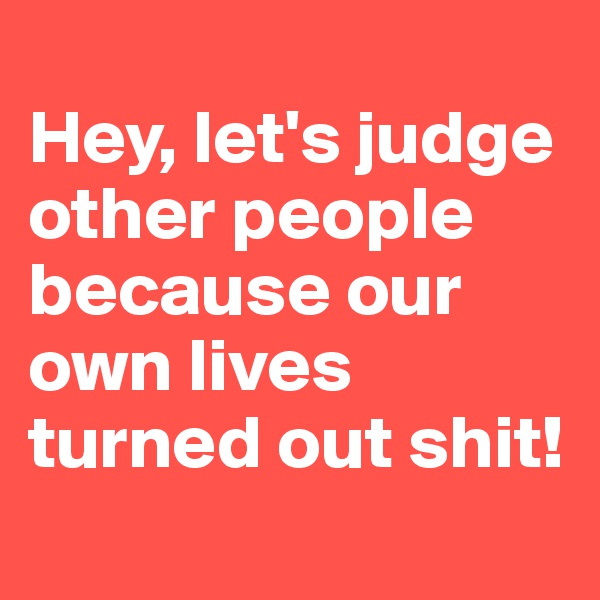 Hey, let's judge other people because our own lives turned out shit!