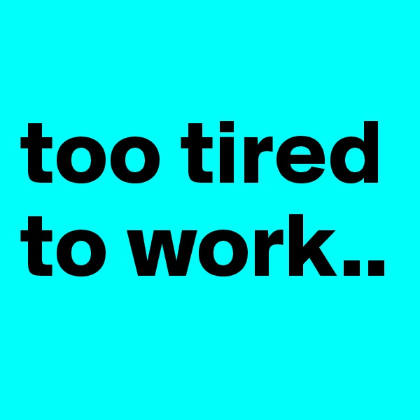too tired to work..