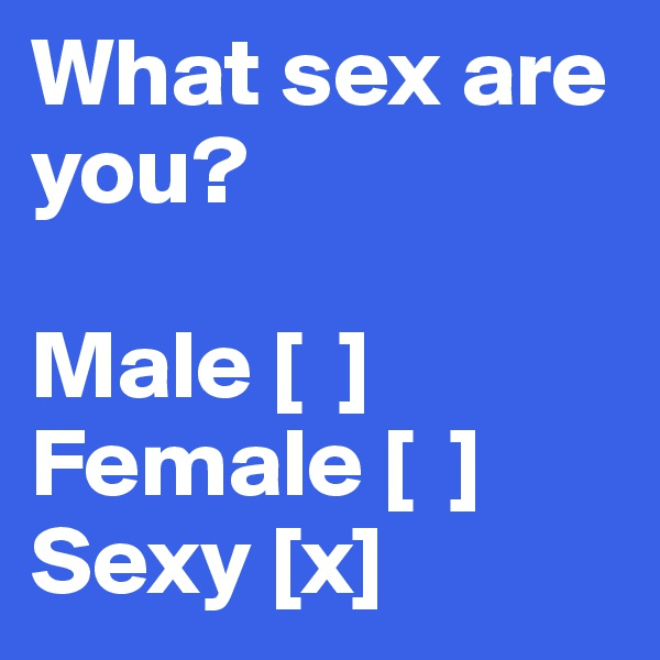 What sex are you?  Male [  ] Female [  ] Sexy [x]