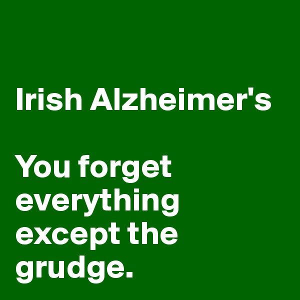 Irish Alzheimer's  You forget everything except the grudge.