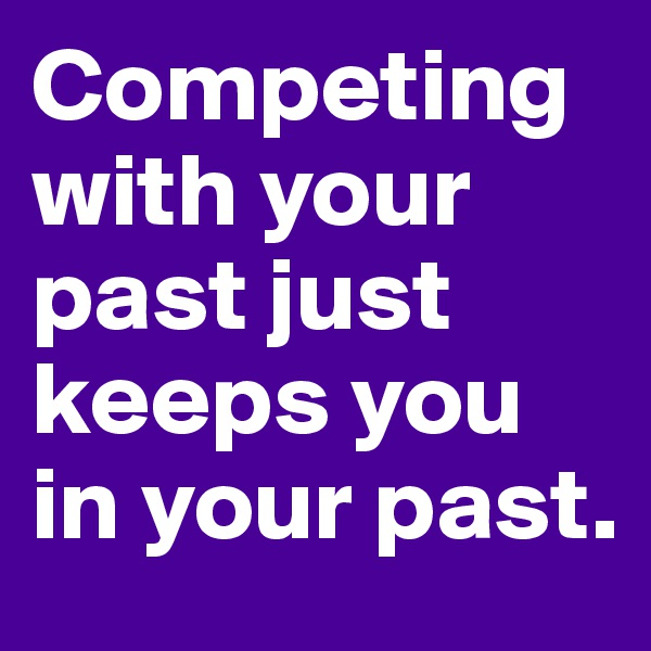 Competing with your past just keeps you in your past.