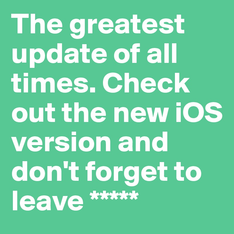 The greatest update of all times. Check out the new iOS version and don't forget to leave *****