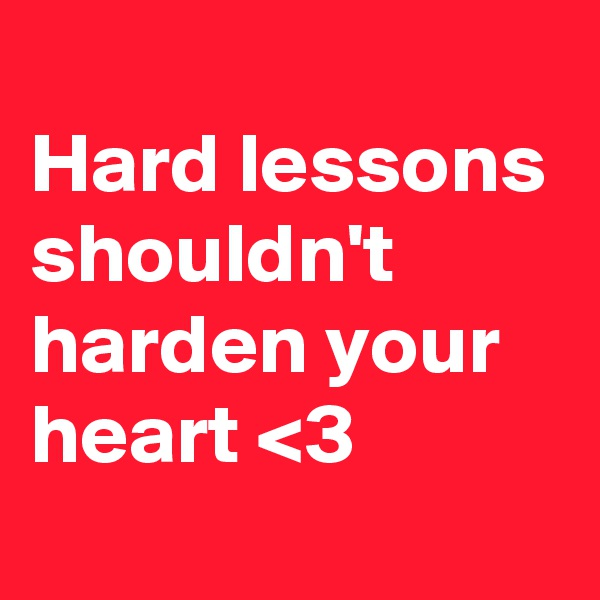Hard lessons shouldn't harden your heart <3