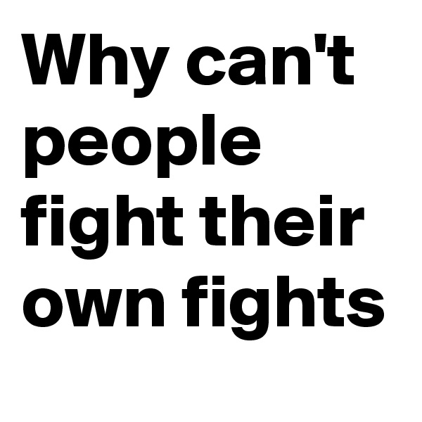 Why can't people fight their own fights