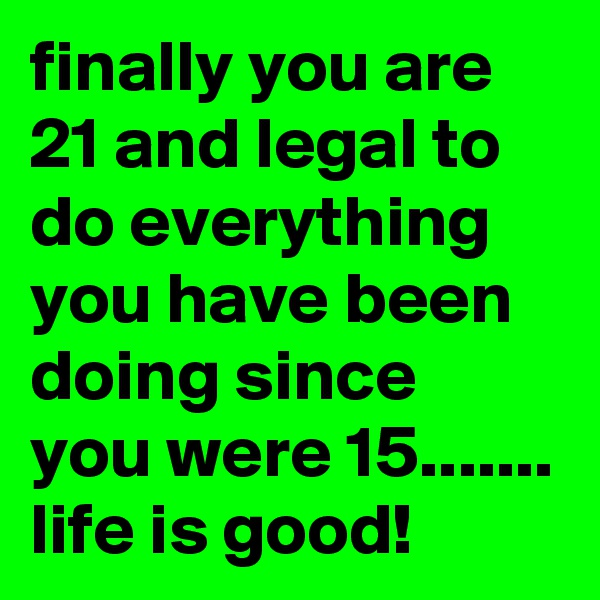 finally you are 21 and legal to do everything you have been doing since you were 15....... life is good!