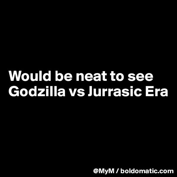 Would be neat to see Godzilla vs Jurrasic Era