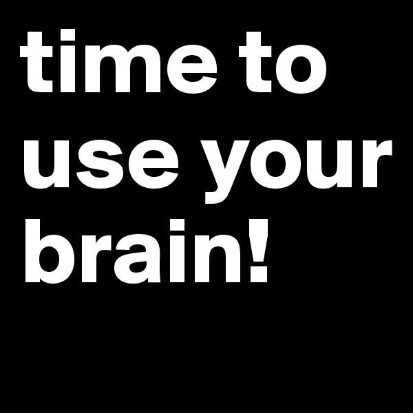 time to use your brain!