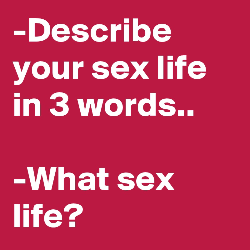 -Describe your sex life in 3 words..  -What sex life?